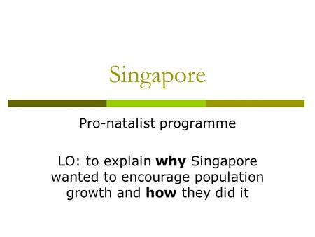 Singapore Pro-natalist programme LO: to explain why Singapore wanted to encourage population growth and how they did it.
