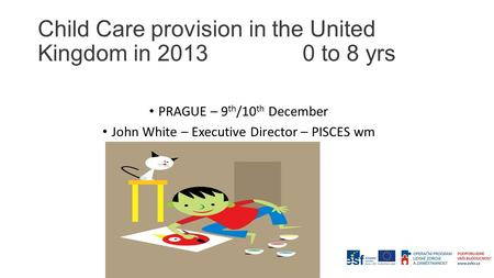 Child Care provision in the United Kingdom in 2013 0 to 8 yrs PRAGUE – 9 th /10 th December John White – Executive Director – PISCES wm.