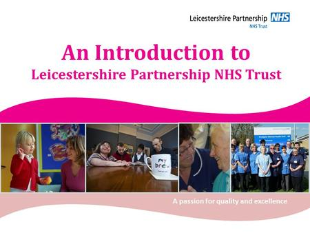 An Introduction to Leicestershire Partnership NHS Trust A passion for quality and excellence.