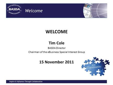 Inspire & Influence Through Collaboration Welcome WELCOME Tim Cole BASDA Director Chairman of the eBusiness Special Interest Group 15 November 2011.