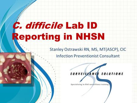 C. difficile Lab ID Reporting in NHSN Stanley Ostrawski RN, MS, MT(ASCP), CIC Infection Preventionist Consultant.