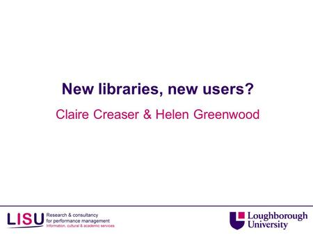 New libraries, new users? Claire Creaser & Helen Greenwood.