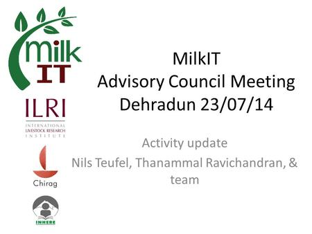MilkIT Advisory Council Meeting Dehradun 23/07/14 Activity update Nils Teufel, Thanammal Ravichandran, & team.