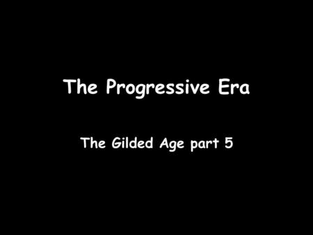 The Progressive Era The Gilded Age part 5. As the 1900's opened, reformers pushed for a number of changes. Together their efforts built the progressive.