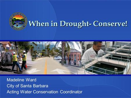 When in Drought- Conserve! Madeline Ward City of Santa Barbara Acting Water Conservation Coordinator.