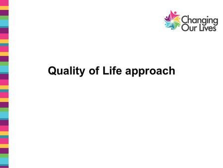 Quality of Life approach. Quality of Life approach is made up of: Audits - checking people's quality of life from rights based approach Practice development.