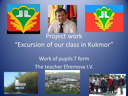 "Project work ""Excursion of our class in Kukmor"" Work of pupils 7 form The teacher Efremova I.V."