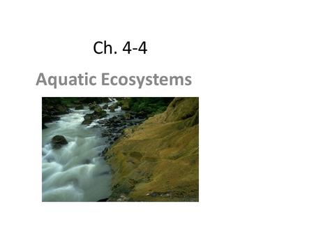 Ch. 4-4 Aquatic Ecosystems. Nearly ¾ of Earth's surface is covered with water. Abiotic factors that govern aquatic ecosystems include: – depth of water—determines.