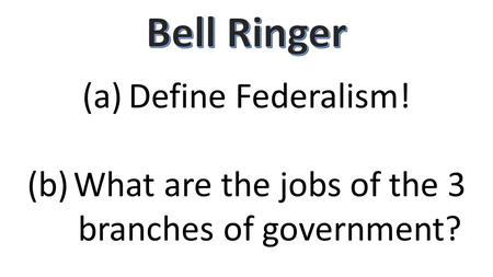 (a)Define Federalism! (b)What are the jobs of the 3 branches of government?