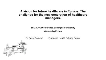 A vision for future healthcare in Europe. The challenge for the new generation of healthcare managers. EHMA 2014 Conference, Birmingham University Wednesday.