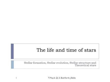 The life and time of stars Stellar formation, Stellar evolution, Stellar structure and Theoretical stars T.May, A. QI, S. Bashforth, J.Bello1.