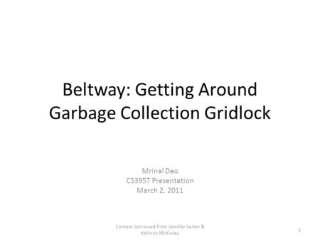 Beltway: Getting Around Garbage Collection Gridlock Mrinal Deo CS395T Presentation March 2, 2011 1 Content borrowed from Jennifer Sartor & Kathryn McKinley.