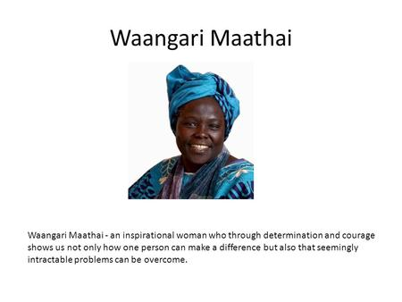 Waangari Maathai Waangari Maathai - an inspirational woman who through determination and courage shows us not only how one person can make a difference.
