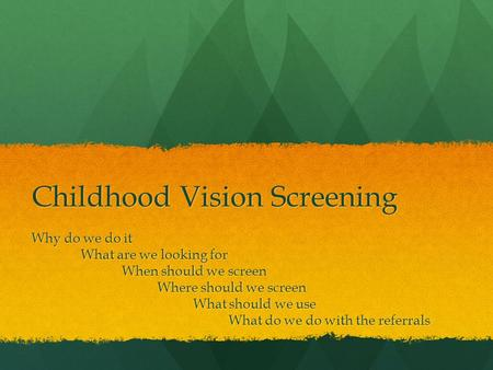 Childhood Vision Screening Why do we do it What are we looking for When should we screen When should we screen Where should we screen Where should we screen.