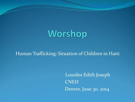 Human Trafficking: Situation of Children in Haiti Lourdes Edith Joseph CNEH Denver, June 30, 2014.