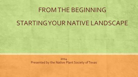 FROM THE BEGINNING STARTING YOUR NATIVE LANDSCAPE 2014 Presented by the Native Plant Society of Texas.