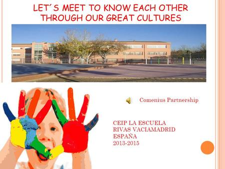 LET´S MEET TO KNOW EACH OTHER THROUGH OUR GREAT CULTURES Comenius Partnership CEIP LA ESCUELA RIVAS VACIAMADRID ESPAÑA 2013-2015.