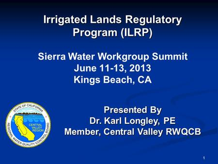 1 Irrigated Lands Regulatory Program (ILRP) Irrigated Lands Regulatory Program (ILRP) Sierra Water Workgroup Summit June 11-13, 2013 Kings Beach, CA Presented.