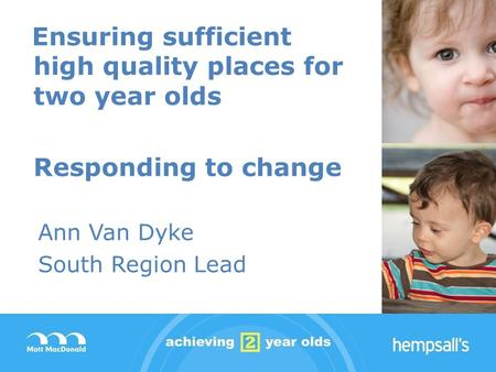 Ensuring sufficient high quality places for two year olds Responding to change Ann Van Dyke South Region Lead.