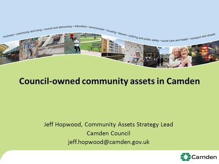 Council-owned community assets in Camden Jeff Hopwood, Community Assets Strategy Lead Camden Council 1.