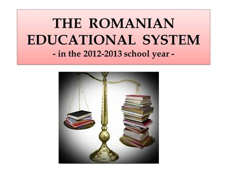 THE ROMANIAN EDUCATIONAL SYSTEM - in the 2012-2013 school year -
