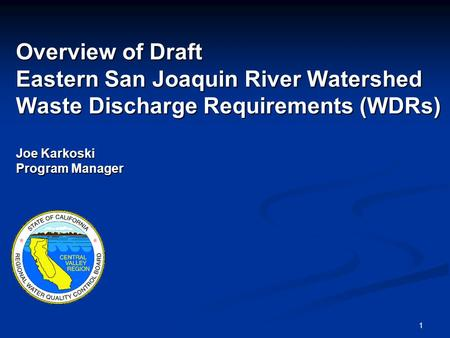 1 Overview of Draft Eastern San Joaquin River Watershed Waste Discharge Requirements (WDRs) Joe Karkoski Program Manager.