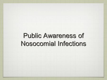 "Public Awareness of Nosocomial Infections. What is nosocomial infections ? ""Hospital-acquired infections"": infections acquired during hospital care which."