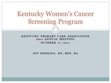 KENTUCKY PRIMARY CARE ASSOCIATION 2011 ANNUAL MEETING OCTOBER 17, 2011 JOY HOSKINS, RN, BSN, BA Kentucky Women's Cancer Screening Program.