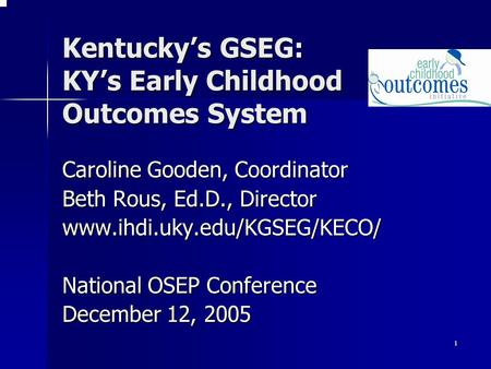 1 Kentucky's GSEG: KY's Early Childhood Outcomes System Caroline Gooden, Coordinator Beth Rous, Ed.D., Director www.ihdi.uky.edu/KGSEG/KECO/ National OSEP.