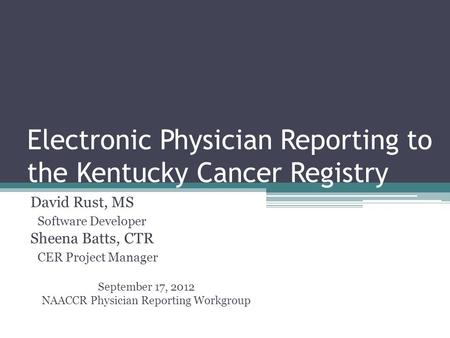 Electronic Physician Reporting to the Kentucky Cancer Registry David Rust, MS Software Developer Sheena Batts, CTR CER Project Manager September 17, 2012.