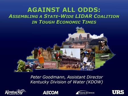 AGAINST ALL ODDS: A SSEMBLING A S TATE -W IDE LIDAR C OALITION IN T OUGH E CONOMIC T IMES Peter Goodmann, Assistant Director Kentucky Division of Water.