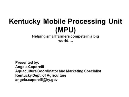 Kentucky Mobile Processing Unit (MPU) Helping small farmers compete in a big world…. Presented by: Angela Caporelli Aquaculture Coordinator and Marketing.