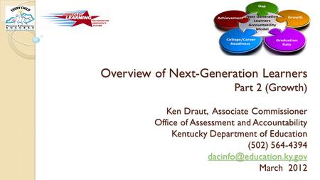 Overview of Next-Generation Learners Part 2 (Growth) Ken Draut, Associate Commissioner Office of Assessment and Accountability Kentucky Department of Education.