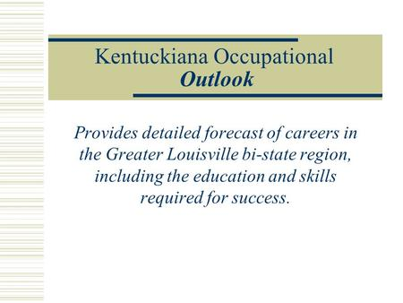 Kentuckiana Occupational Outlook Provides detailed forecast of careers in the Greater Louisville bi-state region, including the education and skills required.