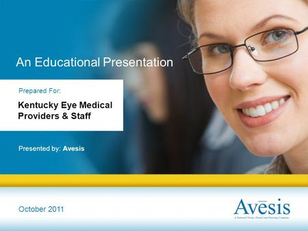 An Educational Presentation Presented by: Avesis October 2011 Prepared For: Kentucky Eye Medical Providers & Staff.