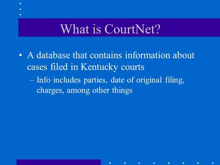 What is CourtNet? A database that contains informationabout cases filed in Kentucky courts –Info includes parties, date of original filing, charges, among.