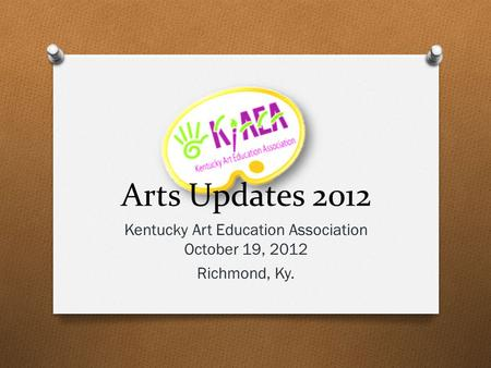 Arts Updates 2012 Kentucky Art Education Association October 19, 2012 Richmond, Ky.