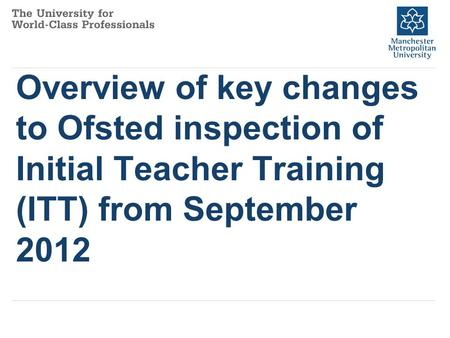 Overview of key changes to Ofsted inspection of Initial Teacher Training (ITT) from September 2012.