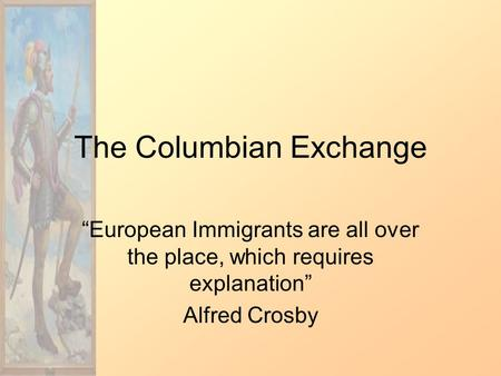 "The Columbian Exchange ""European Immigrants are all over the place, which requires explanation"" Alfred Crosby."