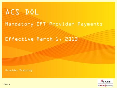 Page 1 ACS DOL Mandatory EFT Provider Payments Effective March 1, 2013 Provider Training.