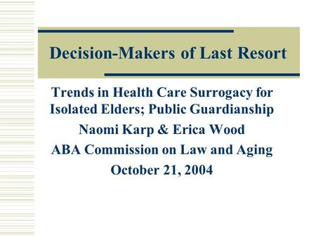 Decision-Makers of Last Resort Trends in Health Care Surrogacy for Isolated Elders; Public Guardianship Naomi Karp & Erica Wood ABA Commission on Law and.