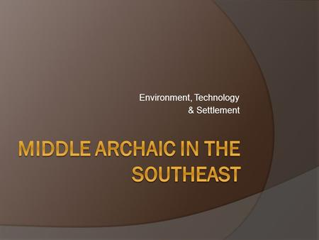 Environment, Technology & Settlement. Eastern Woodlands Middle Archaic:  Dates: ca. 8000-5000 B.P. Corresponds with the Hypsithermal Warming Event. Regional.