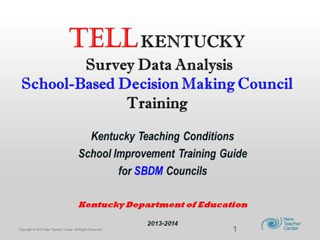 Copyright © 2013 New Teacher Center. All Rights Reserved. TELL KENTUCKY Survey Data Analysis School-Based Decision Making Council Training Kentucky Teaching.