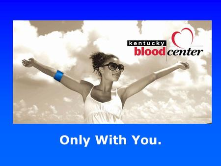 Only With You.. Founded in 1968 as the Central Kentucky Blood Center, we have grown to cover half the state.