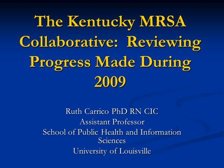 The Kentucky MRSA Collaborative: Reviewing Progress Made During 2009 Ruth Carrico PhD RN CIC Assistant Professor School of Public Health and Information.