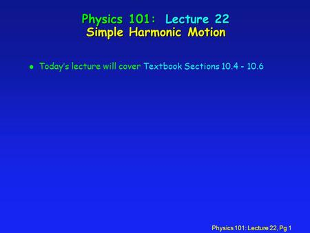 Physics 101: Lecture 22, Pg 1 Physics 101: Lecture 22 Simple Harmonic Motion l Today's lecture will cover Textbook Sections 10.4 - 10.6.