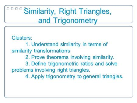 Clusters: 1. Understand similarity in terms of similarity transformations 2. Prove theorems involving similarity. 3. Define trigonometric ratios and solve.