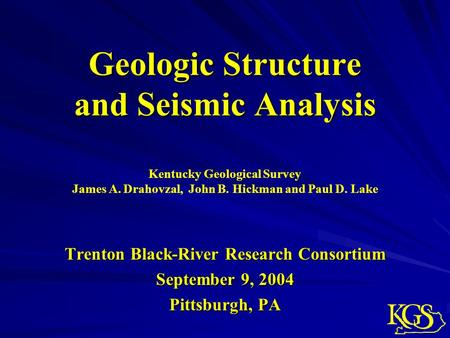 Geologic Structure and Seismic Analysis Trenton Black-River Research Consortium September 9, 2004 Pittsburgh, PA Kentucky Geological Survey James A. Drahovzal,