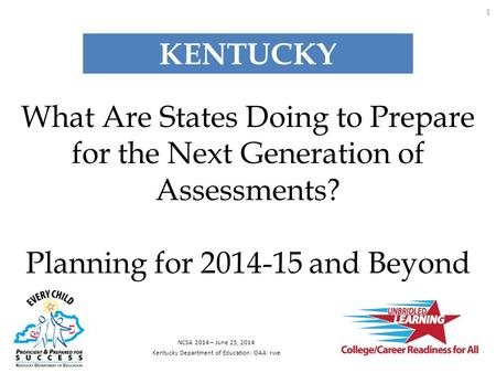 What Are States Doing to Prepare for the Next Generation of Assessments? Planning for 2014-15 and Beyond NCSA 2014 – June 25, 2014 Kentucky Department.