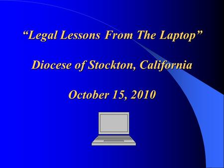 """Legal Lessons From The Laptop"" Diocese of Stockton, California October 15, 2010."